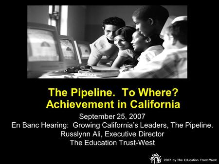 2007 by The Education Trust-West The Pipeline. To Where? Achievement in California September 25, 2007 En Banc Hearing: Growing California's Leaders, The.