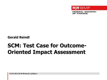 23.09.2011/SCM-Network, Ljubljana Gerald Reindl SCM: Test Case for Outcome- Oriented Impact Assessment.