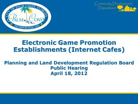 Community Development Department Electronic Game Promotion Establishments (Internet Cafes) Planning and Land Development Regulation Board Public Hearing.