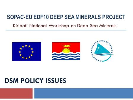 DSM POLICY ISSUES SOPAC-EU EDF10 DEEP SEA MINERALS PROJECT Kiribati National Workshop on Deep Sea Minerals.