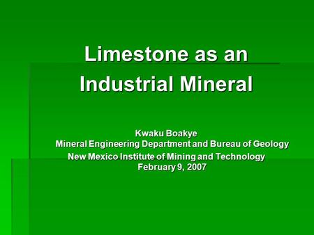 Limestone as an Industrial Mineral Kwaku Boakye Mineral Engineering Department and Bureau of Geology New Mexico Institute of Mining and Technology February.