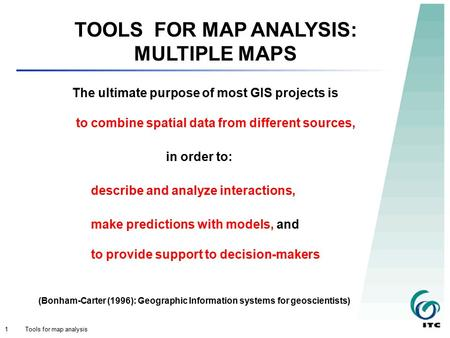 Tools for map analysis1 TOOLS FOR MAP ANALYSIS: MULTIPLE MAPS The ultimate purpose of most GIS projects is to combine spatial data from different sources,
