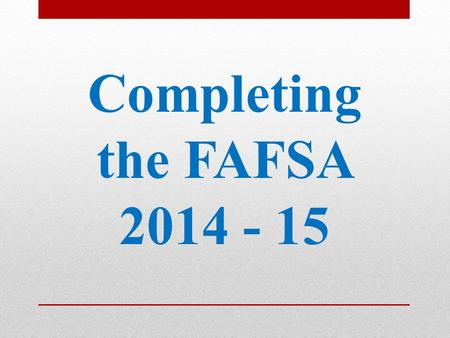 Completing the FAFSA 2014 - 15. Website: www.fafsa.gov 2015 ‒ 16 FAFSA on the Web available on January 1, 2015 FAFSA on the Web Worksheet: Used as optional.