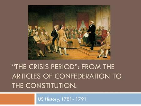 """THE CRISIS PERIOD"": FROM THE ARTICLES OF CONFEDERATION TO THE CONSTITUTION. US History, 1781- 1791."