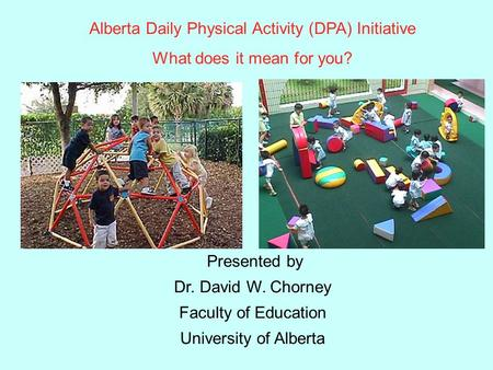 Alberta Daily Physical Activity (DPA) Initiative What does it mean for you? Presented by Dr. David W. Chorney Faculty of Education University of Alberta.