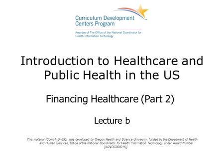 Introduction to Healthcare and Public Health in the US Financing Healthcare (Part 2) Lecture b This material (Comp1_Unit5b) was developed by Oregon Health.