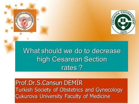 Prof.Dr.S.Cansun DEMİR Turkish Society of Obstetrics and Gynecology Çukurova University Faculty of Medicine What should we do to decrease high Cesarean.