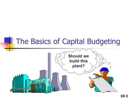 10-1 The Basics of Capital Budgeting Should we build this plant?