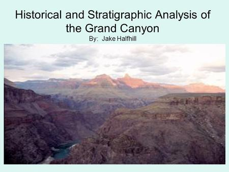 Historical and Stratigraphic Analysis of the Grand Canyon By: Jake Halfhill.