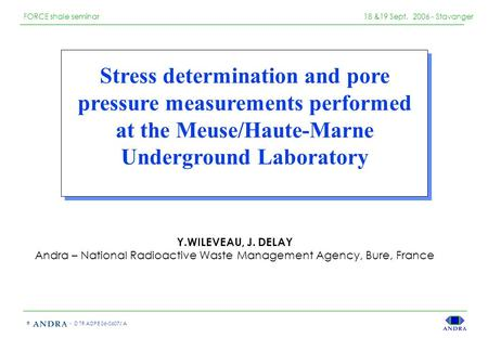 - D TR ADPE 06-0607/ A © FORCE shale seminar 18 &19 Sept. 2006 - Stavanger Stress determination and pore pressure measurements performed at the Meuse/Haute-Marne.