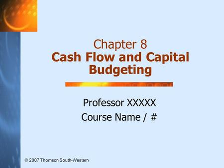 Chapter 8 Cash Flow and Capital Budgeting Professor XXXXX Course Name / # © 2007 Thomson South-Western.