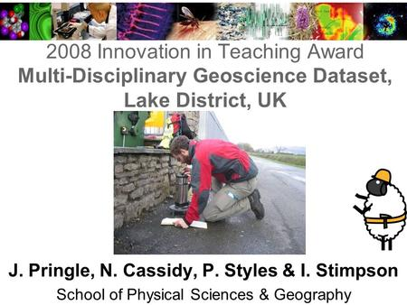 2008 Innovation in Teaching Award Multi-Disciplinary Geoscience Dataset, Lake District, UK J. Pringle, N. Cassidy, P. Styles & I. Stimpson School of Physical.