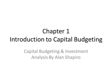 Chapter 1 Introduction to Capital Budgeting Capital Budgeting & Investment Analysis By Alan Shapiro.