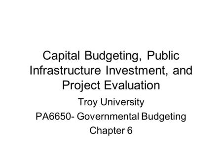 Capital Budgeting, Public Infrastructure Investment, and Project Evaluation Troy University PA6650- Governmental Budgeting Chapter 6.