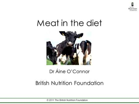 © 2011 The British Nutrition Foundation Meat in the diet Dr Áine O'Connor British Nutrition Foundation.
