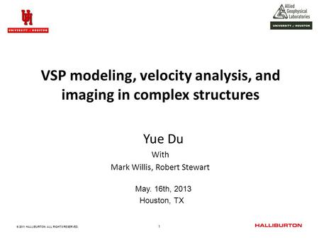 1 © 2011 HALLIBURTON. ALL RIGHTS RESERVED. VSP modeling, velocity analysis, and imaging in complex structures Yue Du With Mark Willis, Robert Stewart May.