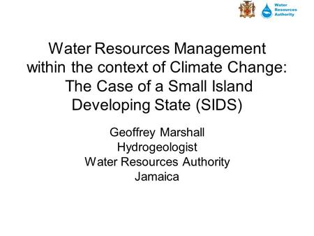 Water Resources Management within the context of Climate Change: The Case of a Small Island Developing State (SIDS) Geoffrey Marshall Hydrogeologist Water.