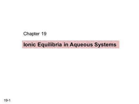 19-1 Chapter 19 Ionic Equilibria in Aqueous Systems.