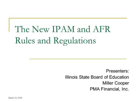 March 10, 2008 The New IPAM and AFR Rules and Regulations Presenters: Illinois State Board of Education Miller Cooper PMA Financial, Inc.