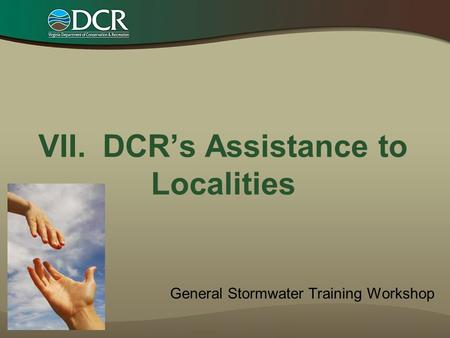 VII. DCR's Assistance to Localities General Stormwater Training Workshop.