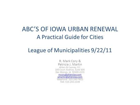 ABC'S OF IOWA URBAN RENEWAL A Practical Guide for Cities League of Municipalities 9/22/11 R. Mark Cory & Patricia J. Martin Ahlers & Cooney, P.C. 100 Court.