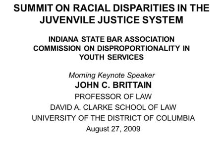 SUMMIT ON RACIAL DISPARITIES IN THE JUVENVILE JUSTICE SYSTEM INDIANA STATE BAR ASSOCIATION COMMISSION ON DISPROPORTIONALITY IN YOUTH SERVICES Morning Keynote.