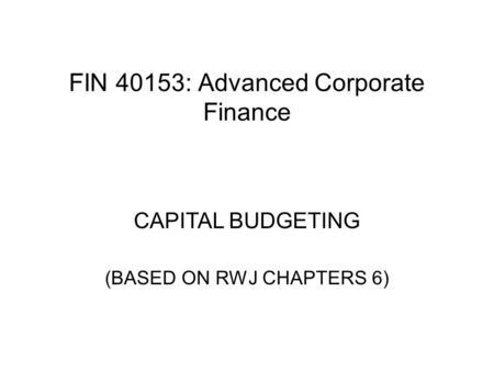 FIN 40153: Advanced Corporate Finance CAPITAL BUDGETING (BASED ON RWJ CHAPTERS 6)