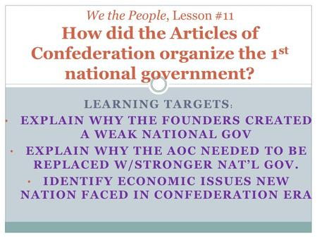 LEARNING TARGETS : EXPLAIN WHY THE FOUNDERS CREATED A WEAK NATIONAL GOV EXPLAIN WHY THE AOC NEEDED TO BE REPLACED W/STRONGER NAT'L GOV. IDENTIFY ECONOMIC.