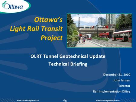 Ottawa's Light Rail Transit Project OLRT Tunnel Geotechnical Update Technical Briefing December 21, 2010 John Jensen Director Rail Implementation Office.