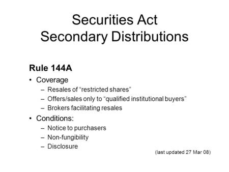 "Securities Act Secondary Distributions Rule 144A Coverage –Resales of ""restricted shares"" –Offers/sales only to ""qualified institutional buyers"" –Brokers."