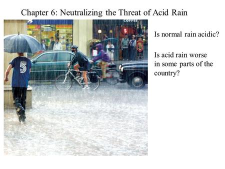 Chapter 6: Neutralizing the Threat of Acid Rain Is normal rain acidic? Is acid rain worse in some parts of the country?