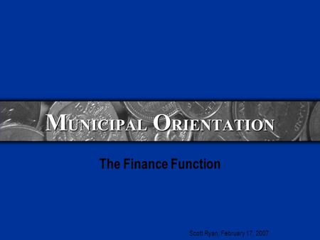 M UNICIPAL O RIENTATION The Finance Function Scott Ryan, February 17, 2007.