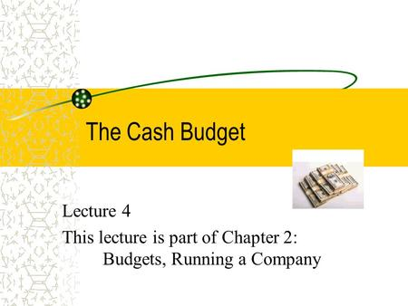 The Cash Budget Lecture 4 This lecture is part of Chapter 2: Budgets, Running a Company.