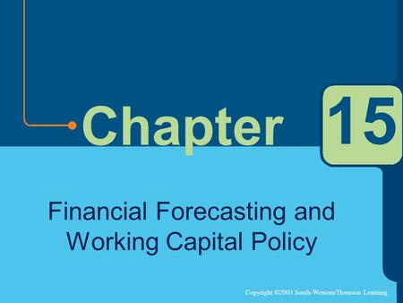 Copyright ©2003 South-Western/Thomson Learning Chapter 15 Financial Forecasting and Working Capital Policy.
