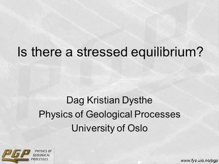Www.fys.uio.no/pgp Is there a stressed equilibrium? Dag Kristian Dysthe Physics of Geological Processes University of Oslo.