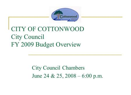 CITY OF COTTONWOOD City Council FY 2009 Budget Overview City Council Chambers June 24 & 25, 2008 – 6:00 p.m.