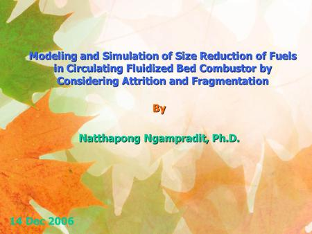 Modeling and Simulation of Size Reduction of Fuels in Circulating Fluidized Bed Combustor by Considering Attrition and Fragmentation By Natthapong Ngampradit,