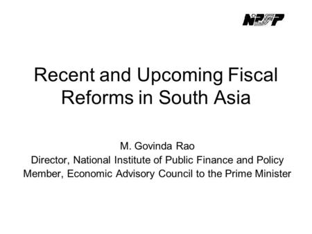 Recent and Upcoming Fiscal Reforms in South Asia M. Govinda Rao Director, National Institute of Public Finance and Policy Member, Economic Advisory Council.