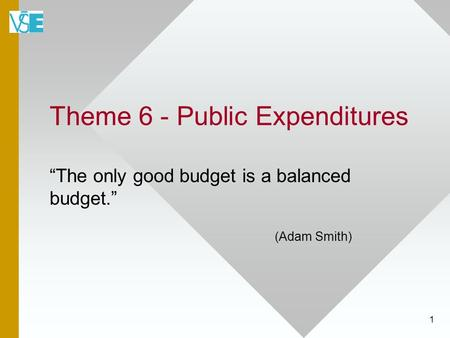 "Theme 6 - Public Expenditures ""The only good budget is a balanced budget."" (Adam Smith) 1."