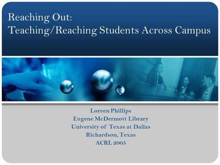 Loreen Phillips Eugene McDermott Library University of Texas at Dallas Richardson, Texas ACRL 2005 Reaching Out: Teaching/Reaching Students Across Campus.