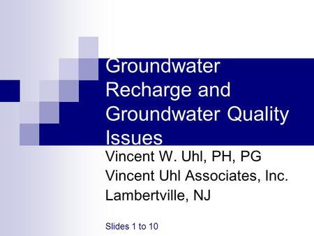 Groundwater Recharge and Groundwater Quality Issues Vincent W. Uhl, PH, PG Vincent Uhl Associates, Inc. Lambertville, NJ Slides 1 to 10.