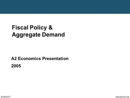 Fiscal Policy & Aggregate Demand A2 Economics Presentation 2005.