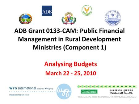 ADB Grant 0133-CAM: Public Financial Management in Rural Development Ministries (Component 1) Analysing Budgets March 22 - 25, 2010 1.