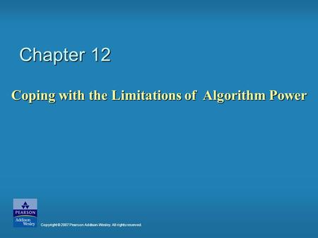 Chapter 12 Coping with the Limitations of Algorithm Power Copyright © 2007 Pearson Addison-Wesley. All rights reserved.