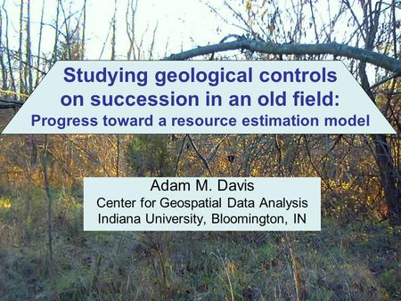 Adam M. Davis Center for Geospatial Data Analysis Indiana University, Bloomington, IN Studying geological controls on succession in an old field: Progress.
