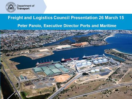 Freight and Logistics Council Presentation 26 March 15 Peter Parolo, Executive Director Ports and Maritime.