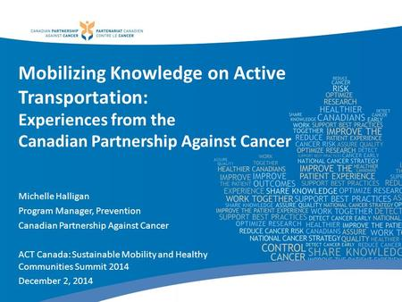 Mobilizing Knowledge on Active Transportation: Experiences from the Canadian Partnership Against Cancer Michelle Halligan Program Manager, Prevention Canadian.