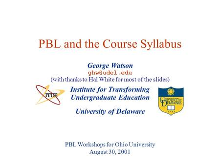 University of Delaware PBL Workshops for Ohio University August 30, 2001 PBL and the Course Syllabus Institute for Transforming Undergraduate Education.