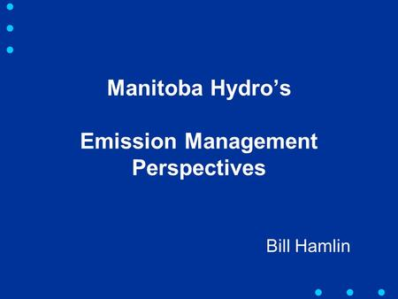 Manitoba Hydro's Emission Management Perspectives Bill Hamlin.