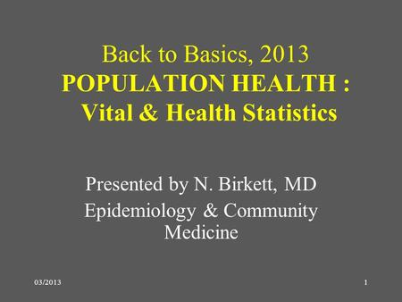 03/20131 Back to Basics, 2013 POPULATION HEALTH : Vital & Health Statistics Presented by N. Birkett, MD Epidemiology & Community Medicine.